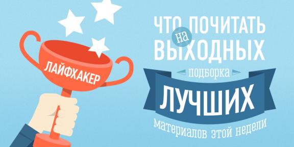 Что почитать на выходных? Лучшие материалы за неделю: 01—05.09.2014