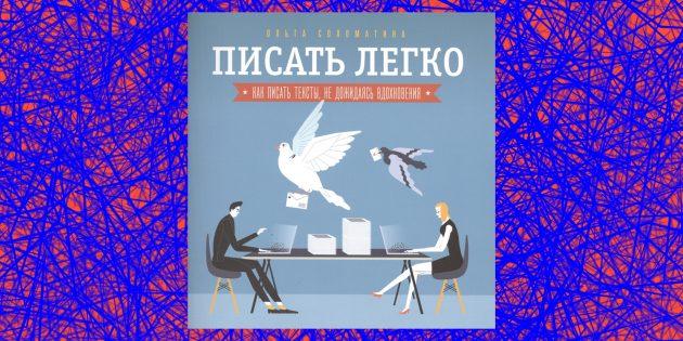 Как писать просто, понятно и интересно: «Писать легко: как сочинять тексты, не дожидаясь вдохновения», Ольга Соломатина