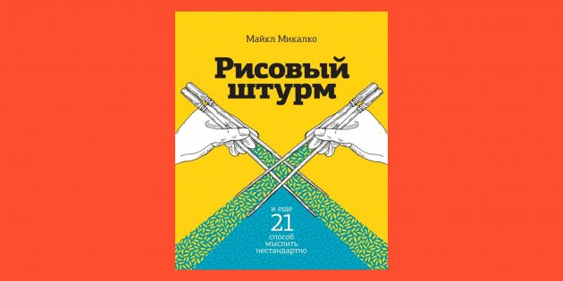 Как писать просто, понятно и интересно: «Рисовый штурм», Майкл Микалко