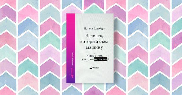 «Человек, который съел машину. Книга про то, как писать хорошо», Натали Голдберг
