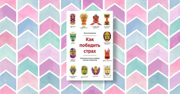 «Как победить страх. 12 демонов на пути к свободе, счастью, творчеству», Ольга Соломатина