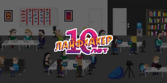 Лайфхакеру 10 лет: приглашаем каждого стать частью нашей команды