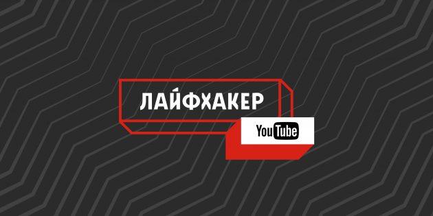 Обновлённый YouTube-канал Лайфхакера: только полезные и интересные видео