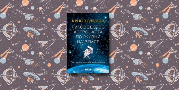 «Руководство астронавта по жизни на Земле», Крис Хэдфилд