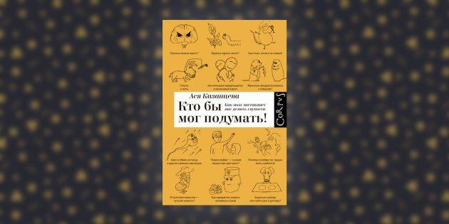 книги о мозге: «Кто бы мог подумать! Как мозг заставляет нас делать глупости», Ася Казанцева
