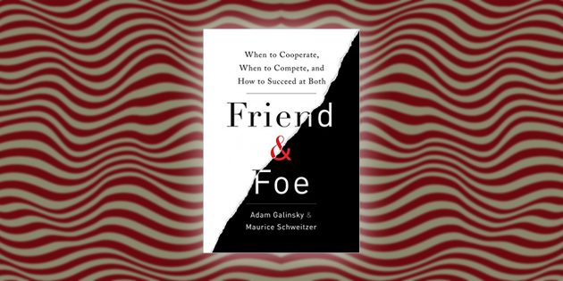 Friend & Foe: When to Cooperate, When to Compete, and How to Succeed at Both, Адам Галински и Морис Швейцер