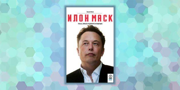 «Илон Маск: Tesla, SpaceX и дорога в будущее», Эшли Вэнс