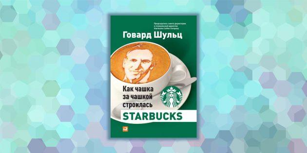 «Как чашка за чашкой строилась Starbucks», Говард Шульц