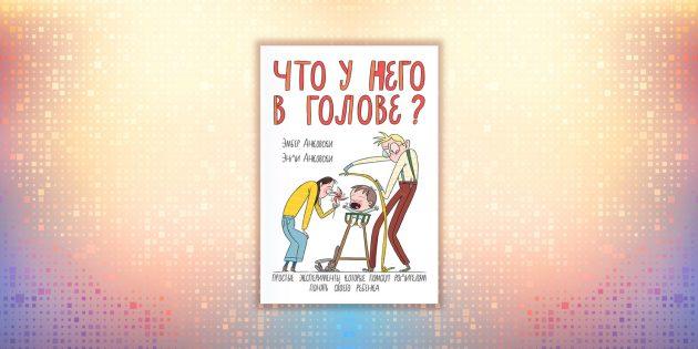 Эмбер и Энди Анковски, «Что у него в голове? Простые эксперименты, которые помогут родителям понять их ребёнка»