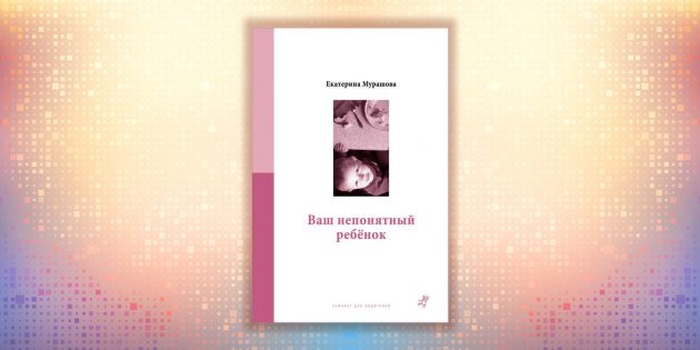 Екатерина Мурашова, «Ваш непонятный ребёнок»