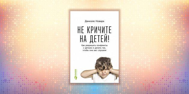 Даниэле Новара, «Не кричите на детей! Как разрешать конфликты с детьми и делать так, чтобы они вас слушали»
