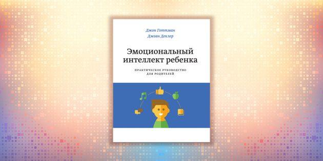 Джон Готтман, «Эмоциональный интеллект ребёнка. Практическое руководство для родителей»
