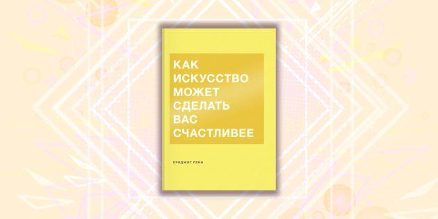 книжные новинки: «Как искусство может сделать вас счастливее», Бриджит Пейн