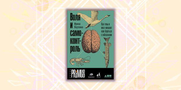 книжные новинки: «Воля и самоконтроль. Как гены и мозг мешают нам бороться с соблазнами», Ирина Якутенко