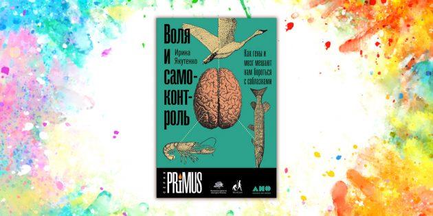 книги о мозге: «Воля и самоконтроль: Как гены и мозг мешают нам бороться с соблазнами», Ирина Якутенко