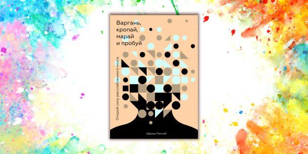 книги о мозге: «Варгань, кропай, марай и пробуй. Открой силу расслабленного мозга», Шрини Пиллэй