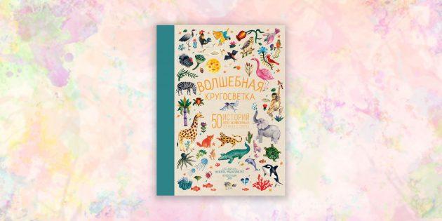 книги для детей: «Волшебная кругосветка. 50 историй про животных со всего света», Анжела МакАллистер