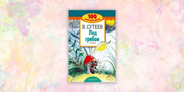книги для детей: «Под грибом. Сказки», Владимир Сутеев