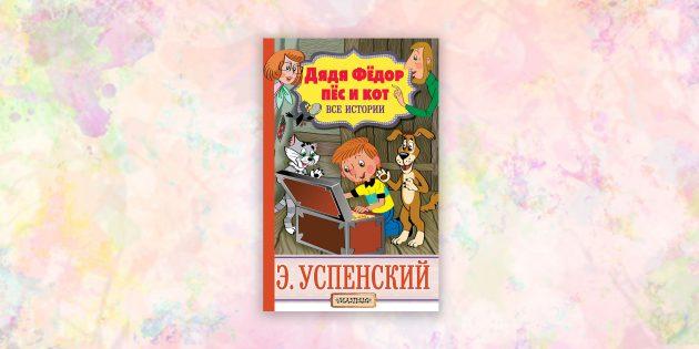 книги для детей: «Дядя Фёдор, пёс и кот. Все истории», Эдуард Успенский
