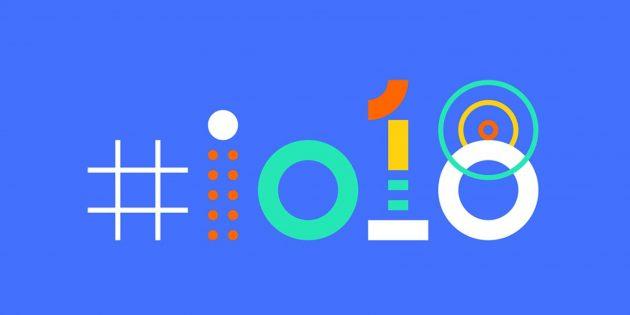 Важные итоги Google I/O 2018