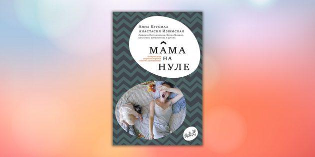 «Мама на нуле. Путеводитель по родительскому выгоранию», Анастасия Изюмская, Анна Куусмаа
