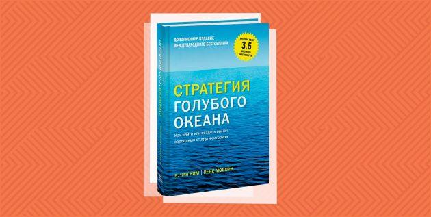 «Стратегия голубого океана. Как найти или создать рынок, свободный от других игроков», Чан Ким и Рене Моборн