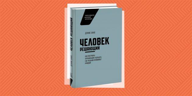 «Человек решающий. Как построить организацию будущего, где решения принимает каждый», Деннис Бакке