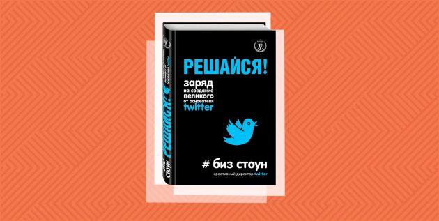 «Решайся! Заряд на создание великого от основателя Twitter», Стоун Биз
