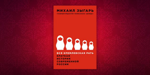 Книги по истории: «Вся кремлевская рать. Краткая история современной России», Михаил Зыгарь