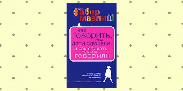 «Как говорить, чтобы дети слушали, и как слушать, чтобы дети говорили», Адель Фабер, Элейн Мазлиш