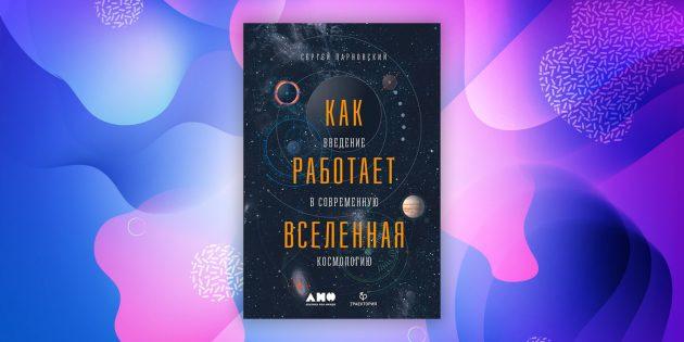 «Как работает Вселенная: Введение в современную космологию», Сергей Парновский