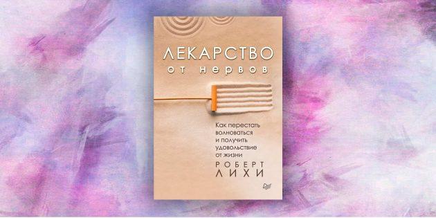 Книга Роберта Лихи «Лекарство от нервов. Как перестать волноваться и получить удовольствие от жизни»