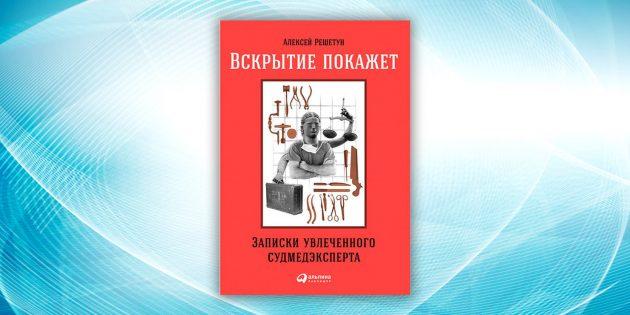 «Вскрытие покажет: Записки увлечённого судмедэксперта», Алексей Решетун