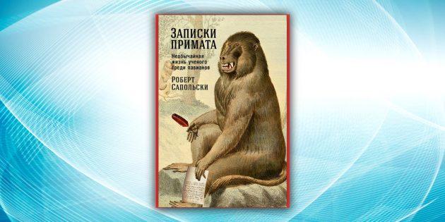 «Записки примата: Необычайная жизнь учёного среди павианов», Роберт Сапольски