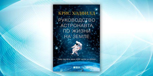 «Руководство астронавта по жизни на Земле. Чему научили меня 4000 часов на орбите», Крис Хэдфилд