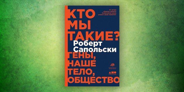 Книги про окружающий мир: «Кто мы такие? Гены, наше тело, общество»,Роберт Сапольски