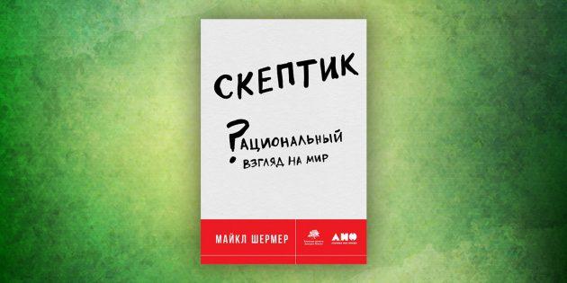 Книги про окружающий мир: «Скептик. Рациональный взгляд на мир»,Майкл Шермер