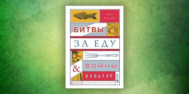 Книги про окружающий мир: «Битвы за еду и войны культур. Тайные двигатели истории»,Том Нилон