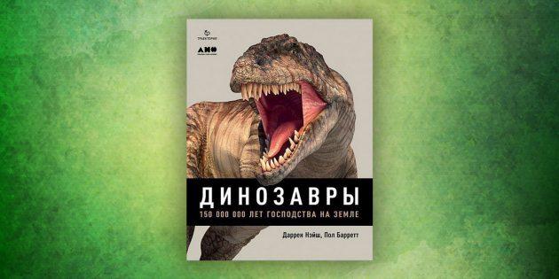 Книги про окружающий мир: «Динозавры. 150 000 000 лет господства на Земле»,Даррен Нэйш, Пол Барретт