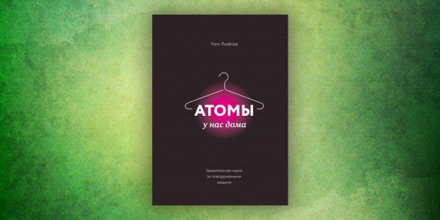 Книги про окружающий мир: «Атомы у нас дома. Удивительная наука за повседневными вещами»,Крис Вудфорд