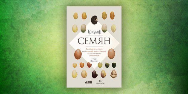 Книги про окружающий мир: «Триумф семян. Как семена покорили растительный мир и повлияли на человеческую цивилизацию»,Тор Хэнсон