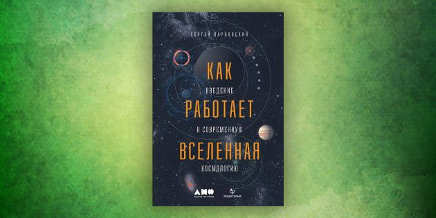 Книги про окружающий мир: «Как работает вселенная. Введение в современную космологию», Сергей Парновский