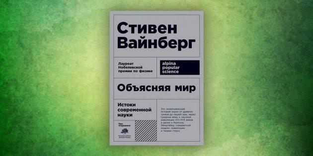Книги про окружающий мир: «Объясняя мир. Истоки современной науки», Стивен Вайнберг
