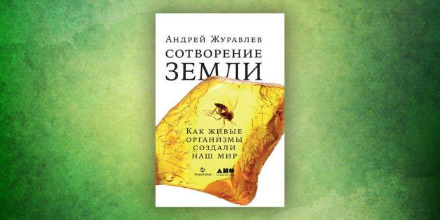 Книги про окружающий мир: «Сотворение Земли. Как живые организмы создали наш мир», Андрей Журавлёв
