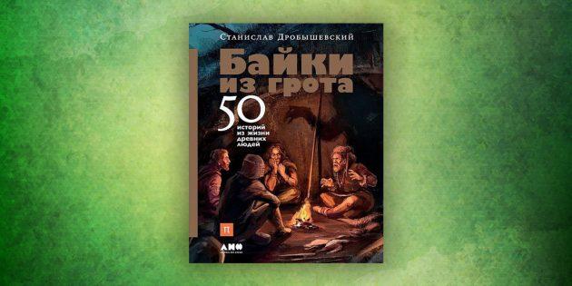 Книги про окружающий мир: «Байки из грота. 50 историй из жизни древних людей», Станислав Дробышевский