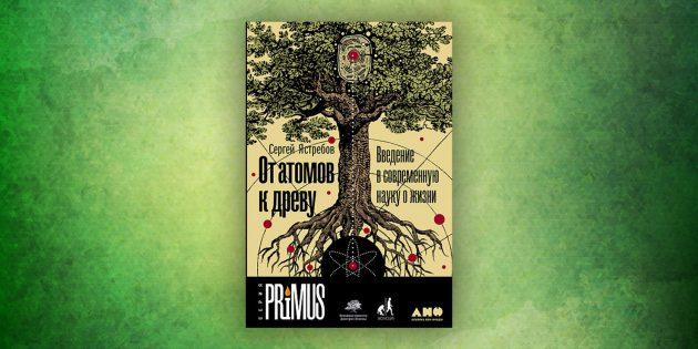 Книги про окружающий мир: «От атомов к древу. Введение в современную биологию»,Сергей Ястребов