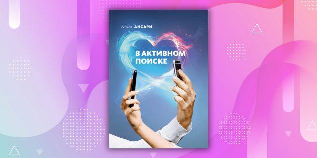 Книги про отношения: «В активном поиске», Азиз Ансари, Эрик Клиненберг