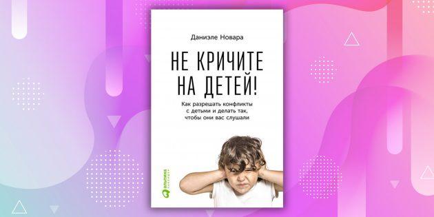 Книги про отношения: «Не кричите на детей! Как разрешать конфликты с детьми и делать так, чтобы они вас слушали», Даниэле Новара