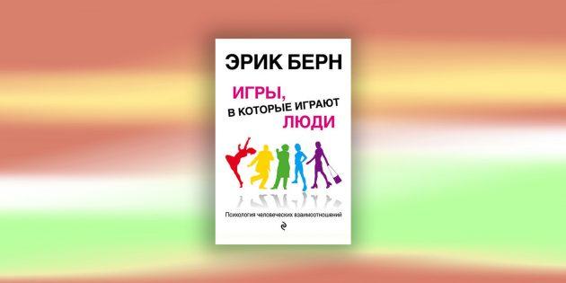 Книги по психологии: «Игры, в которые играют люди. Психология человеческих взаимоотношений», Э. Берн
