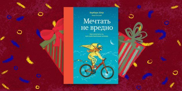 Новогодние подарки: «Мечтать не вредно. Как получить то, чего действительно хочешь», Барбара Шер